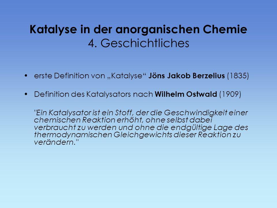 Katalyse in der anorganischen Chemie 4. Geschichtliches erste Definition von Katalyse Jöns Jakob Berzelius (1835) Definition des Katalysators nach Wil
