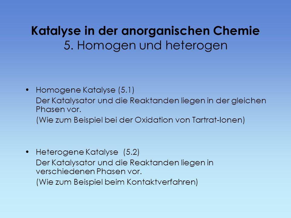 Katalyse in der anorganischen Chemie 5. Homogen und heterogen Homogene Katalyse (5.1) Der Katalysator und die Reaktanden liegen in der gleichen Phasen