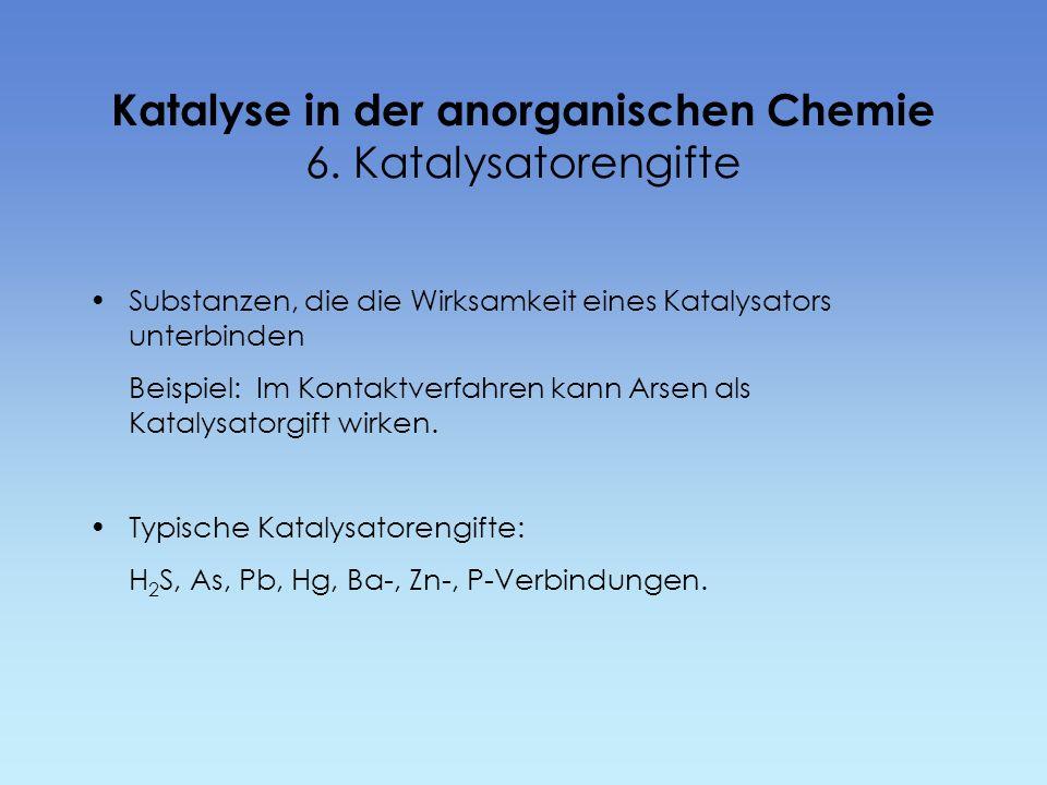 Katalyse in der anorganischen Chemie 6. Katalysatorengifte Substanzen, die die Wirksamkeit eines Katalysators unterbinden Beispiel: Im Kontaktverfahre