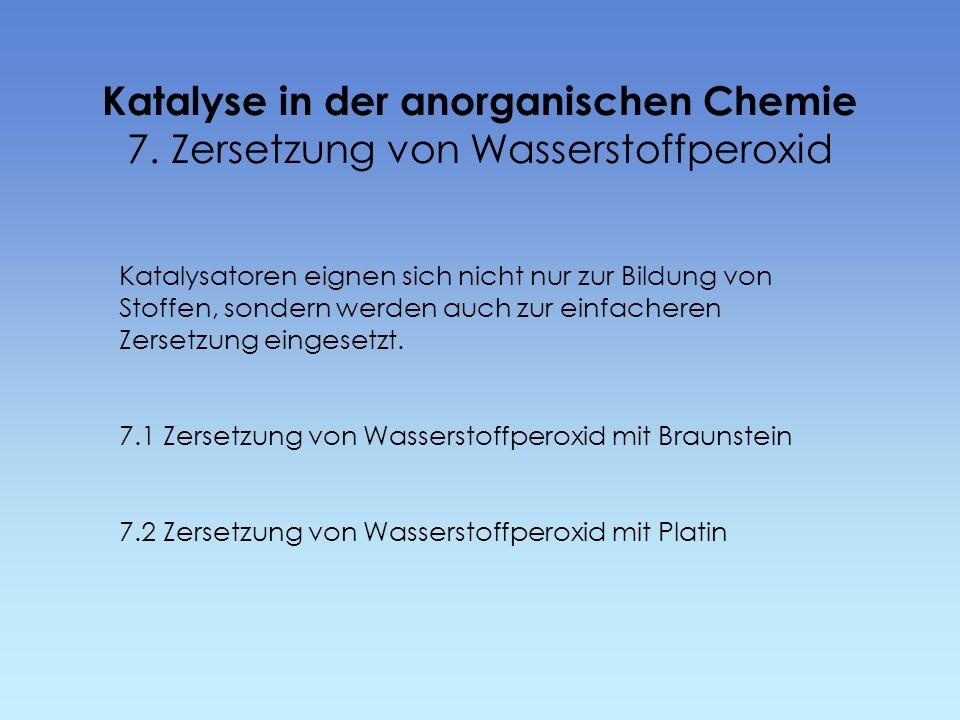 Katalyse in der anorganischen Chemie 7. Zersetzung von Wasserstoffperoxid Katalysatoren eignen sich nicht nur zur Bildung von Stoffen, sondern werden