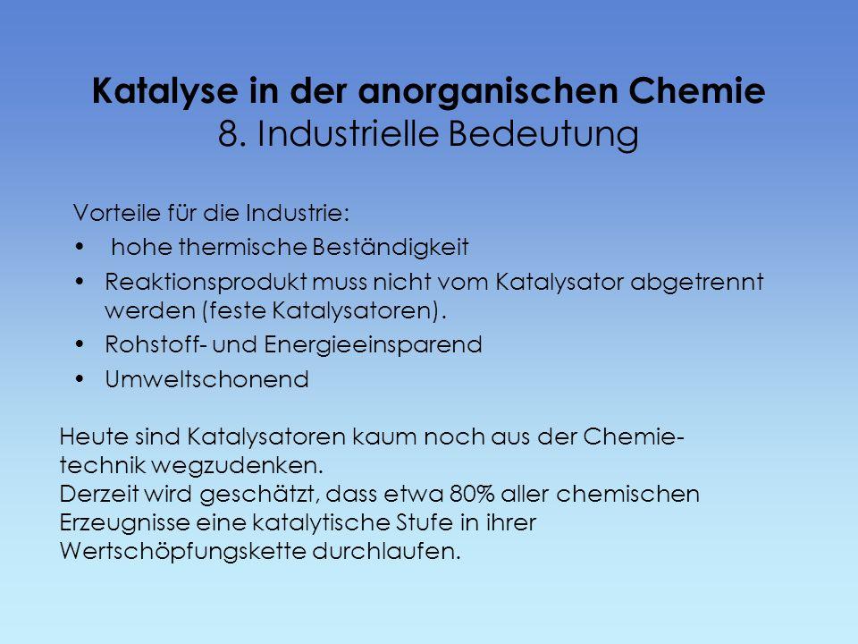 Katalyse in der anorganischen Chemie 8. Industrielle Bedeutung Vorteile für die Industrie: hohe thermische Beständigkeit Reaktionsprodukt muss nicht v