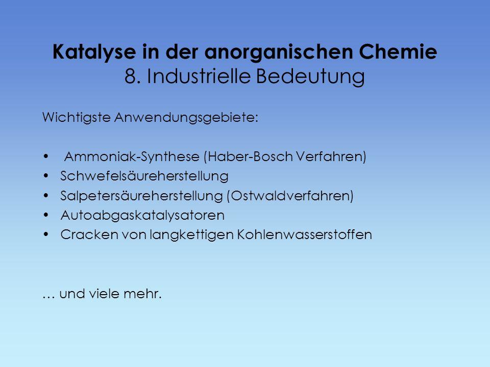 Katalyse in der anorganischen Chemie 8. Industrielle Bedeutung Wichtigste Anwendungsgebiete: Ammoniak-Synthese (Haber-Bosch Verfahren) Schwefelsäurehe