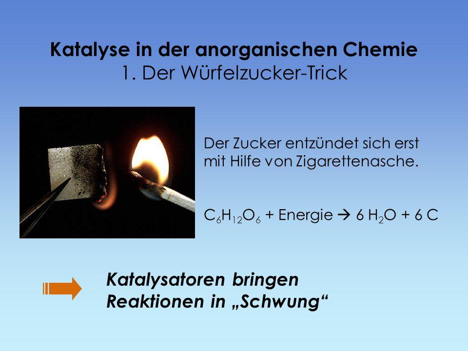Katalyse in der anorganischen Chemie 1. Der Würfelzucker-Trick Der Zucker entzündet sich erst mit Hilfe von Zigarettenasche. C 6 H 12 O 6 + Energie 6