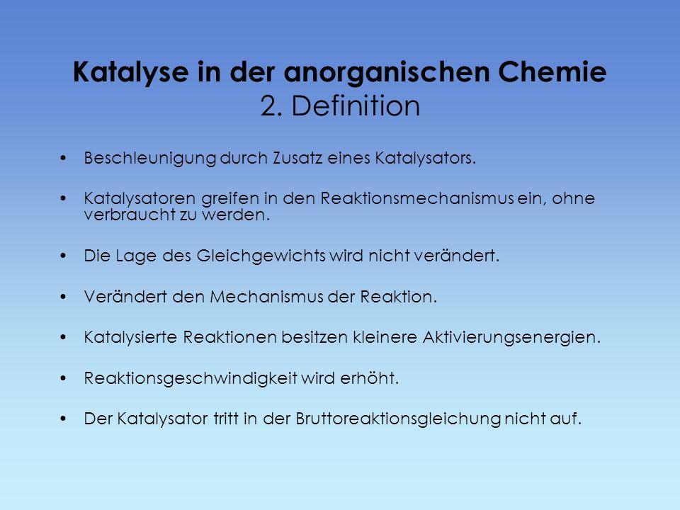 Katalyse in der anorganischen Chemie 2. Definition Beschleunigung durch Zusatz eines Katalysators. Katalysatoren greifen in den Reaktionsmechanismus e
