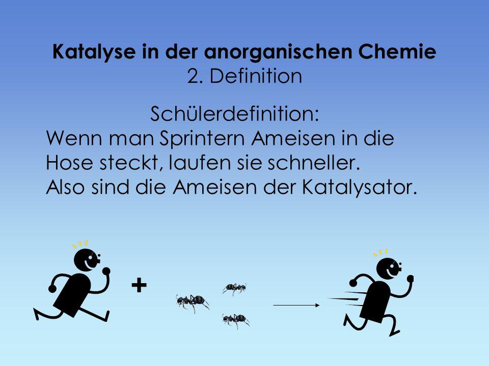 Katalyse in der anorganischen Chemie 2. Definition Schülerdefinition: Wenn man Sprintern Ameisen in die Hose steckt, laufen sie schneller. Also sind d