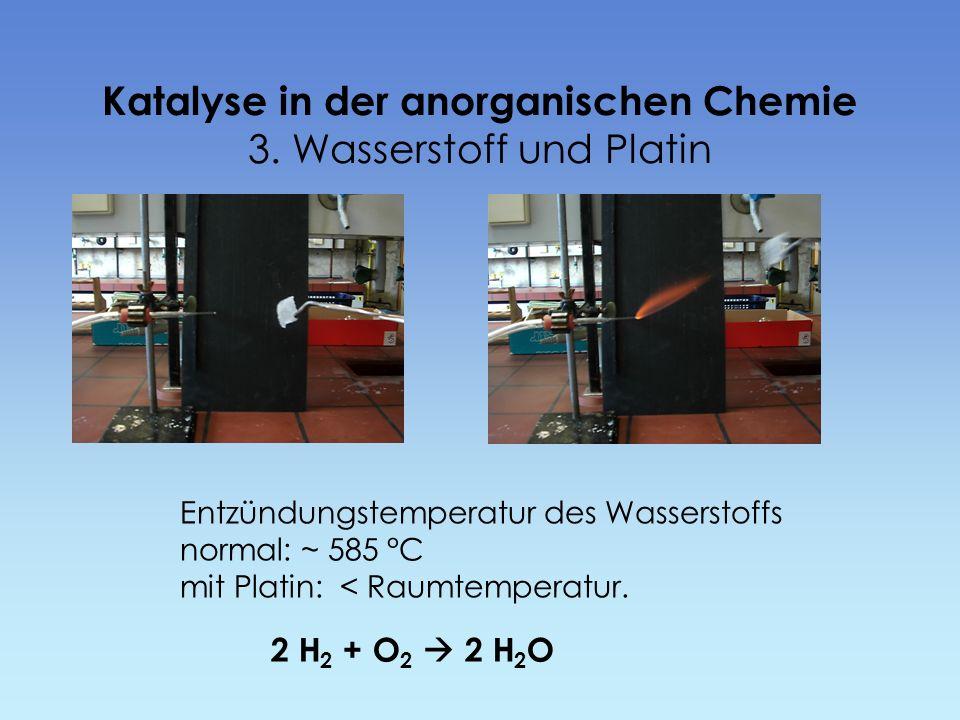 Katalyse in der anorganischen Chemie 3. Wasserstoff und Platin 2 H 2 + O 2 2 H 2 O Entzündungstemperatur des Wasserstoffs normal: ~ 585 °C mit Platin: