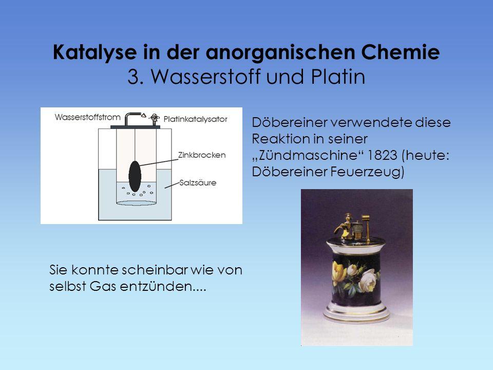 Katalyse in der anorganischen Chemie 3. Wasserstoff und Platin Döbereiner verwendete diese Reaktion in seiner Zündmaschine 1823 (heute: Döbereiner Feu