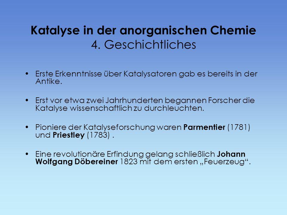 Katalyse in der anorganischen Chemie 4. Geschichtliches Erste Erkenntnisse über Katalysatoren gab es bereits in der Antike. Erst vor etwa zwei Jahrhun