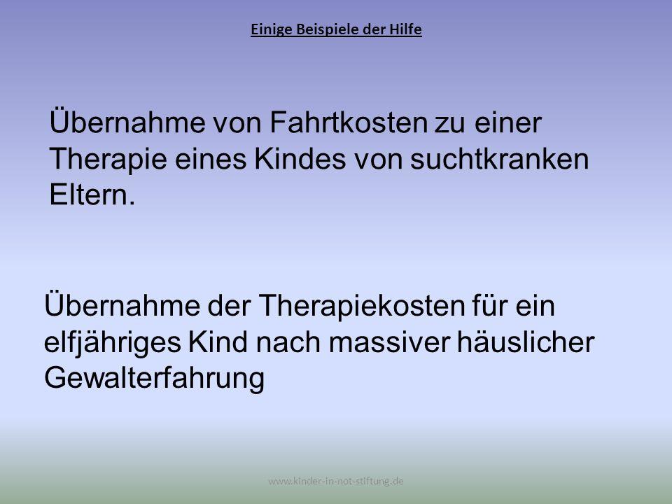 Einige Beispiele der Hilfe www.kinder-in-not-stiftung.de Übernahme von Fahrtkosten zu einer Therapie eines Kindes von suchtkranken Eltern. Übernahme d