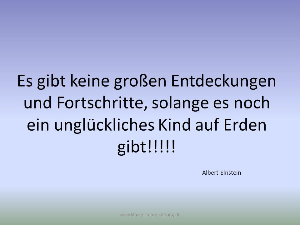 Es gibt keine großen Entdeckungen und Fortschritte, solange es noch ein unglückliches Kind auf Erden gibt!!!!! Albert Einstein www.kinder-in-not-stift