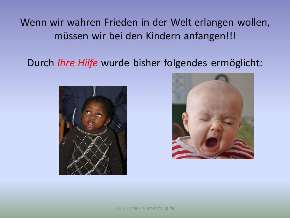 Wenn wir wahren Frieden in der Welt erlangen wollen, müssen wir bei den Kindern anfangen!!! Durch Ihre Hilfe wurde bisher folgendes ermöglicht: www.ki
