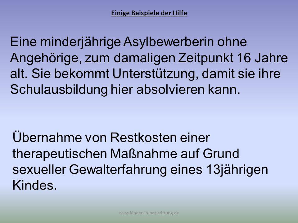Einige Beispiele der Hilfe www.kinder-in-not-stiftung.de Eine minderjährige Asylbewerberin ohne Angehörige, zum damaligen Zeitpunkt 16 Jahre alt. Sie