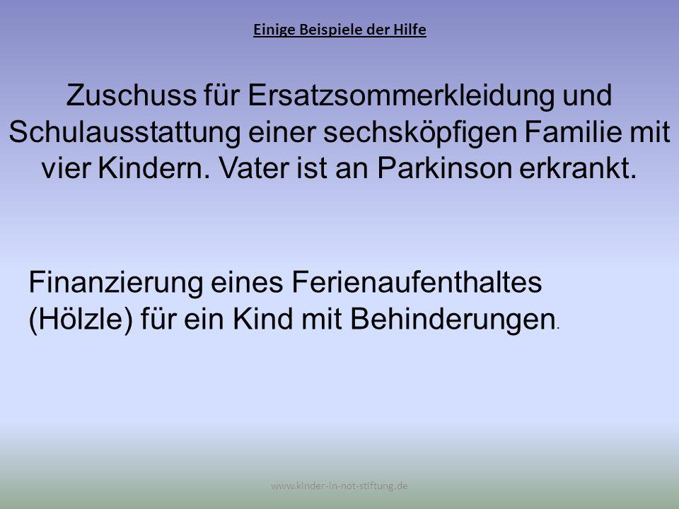 Einige Beispiele der Hilfe www.kinder-in-not-stiftung.de Zuschuss für Ersatzsommerkleidung und Schulausstattung einer sechsköpfigen Familie mit vier K