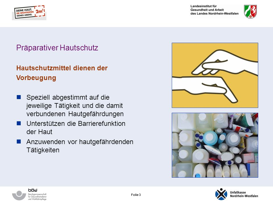 Folie 3 Präparativer Hautschutz Hautschutzmittel dienen der Vorbeugung Speziell abgestimmt auf die jeweilige Tätigkeit und die damit verbundenen Hautgefährdungen Unterstützen die Barrierefunktion der Haut Anzuwenden vor hautgefährdenden Tätigkeiten