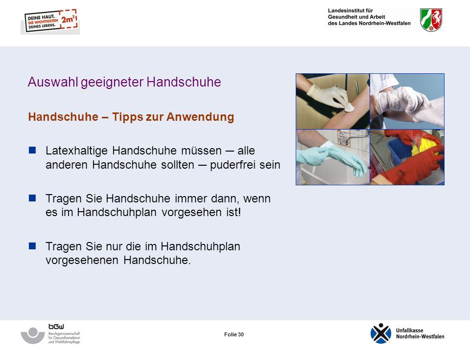 Folie 29 Auswahl geeigneter Handschuhe Handschuhe – Tipps zur Anwendung Handschuhe nur so lange wie nötig tragen! Nutzen Sie Baumwollunterziehhandschu