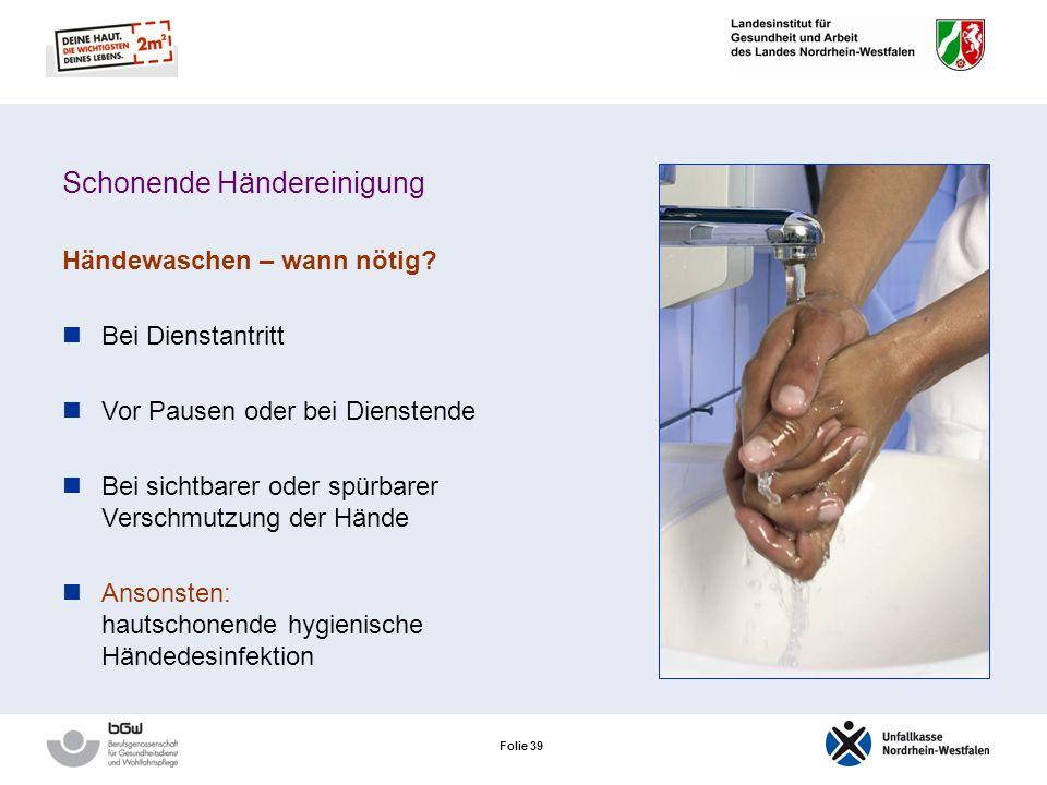 Folie 38 Schonende Händereinigung Händewaschen – nur schonend und wenn nötig! Händewaschen entzieht der Haut die schützenden Fette beeinträchtigt ihre