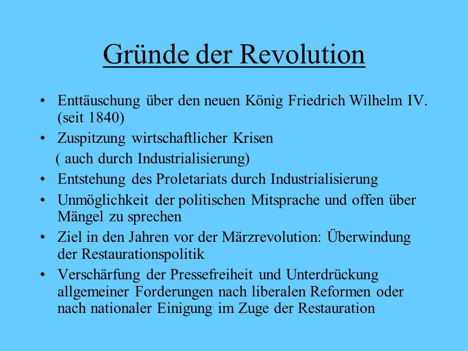 Gründe der Revolution Enttäuschung über den neuen König Friedrich Wilhelm IV. (seit 1840) Zuspitzung wirtschaftlicher Krisen ( auch durch Industrialis
