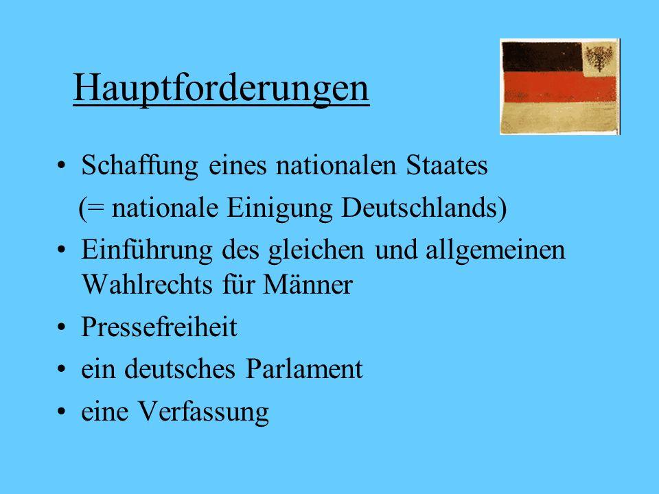 Hauptforderungen Schaffung eines nationalen Staates (= nationale Einigung Deutschlands) Einführung des gleichen und allgemeinen Wahlrechts für Männer