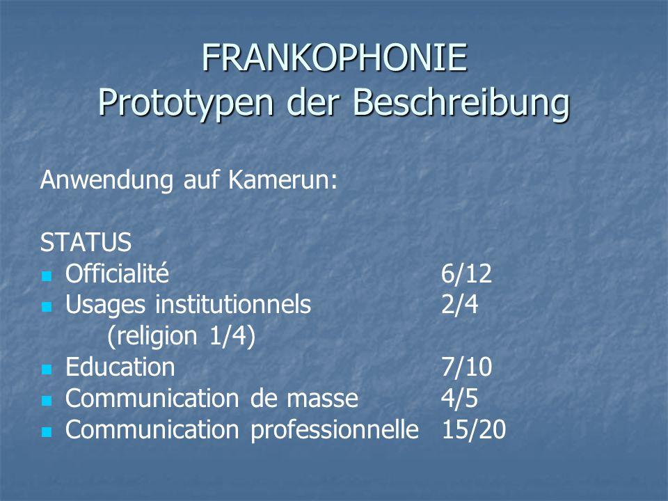 FRANKOPHONIE Prototypen der Beschreibung Anwendung auf Kamerun: STATUS Officialité 6/12 Usages institutionnels 2/4 (religion 1/4) Education 7/10 Commu