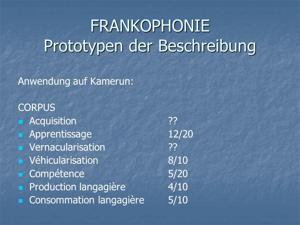 FRANKOPHONIE Prototypen der Beschreibung Anwendung auf Kamerun: CORPUS Acquisition ?? Apprentissage 12/20 Vernacularisation ?? Véhicularisation 8/10 C