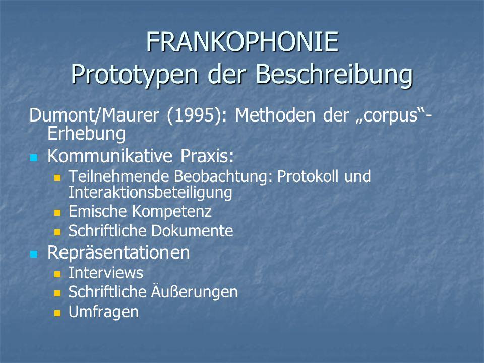 FRANKOPHONIE Prototypen der Beschreibung Dumont/Maurer (1995): Methoden der corpus- Erhebung Kommunikative Praxis: Teilnehmende Beobachtung: Protokoll