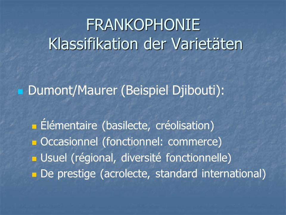FRANKOPHONIE Klassifikation der Varietäten Dumont/Maurer (Beispiel Djibouti): Élémentaire (basilecte, créolisation) Occasionnel (fonctionnel: commerce