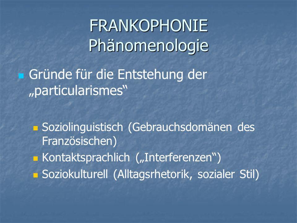 FRANKOPHONIE Phänomenologie Gründe für die Entstehung der particularismes Soziolinguistisch (Gebrauchsdomänen des Französischen) Kontaktsprachlich (In