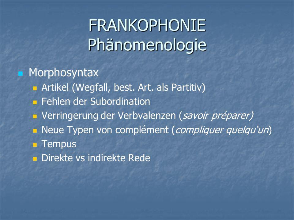 FRANKOPHONIE Phänomenologie Morphosyntax Artikel (Wegfall, best. Art. als Partitiv) Fehlen der Subordination Verringerung der Verbvalenzen (savoir pré