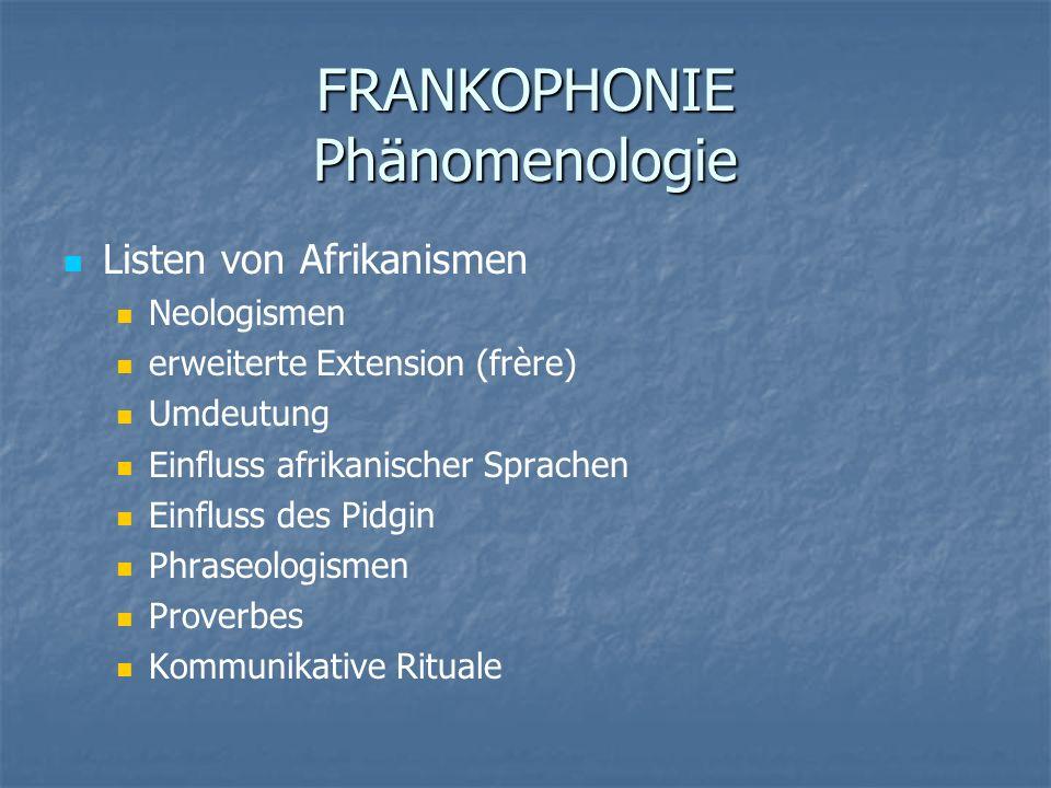 FRANKOPHONIE Phänomenologie Listen von Afrikanismen Neologismen erweiterte Extension (frère) Umdeutung Einfluss afrikanischer Sprachen Einfluss des Pi