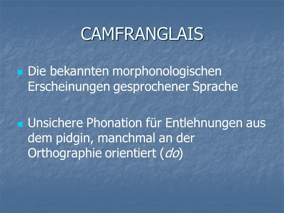 CAMFRANGLAIS Die bekannten morphonologischen Erscheinungen gesprochener Sprache Unsichere Phonation für Entlehnungen aus dem pidgin, manchmal an der O