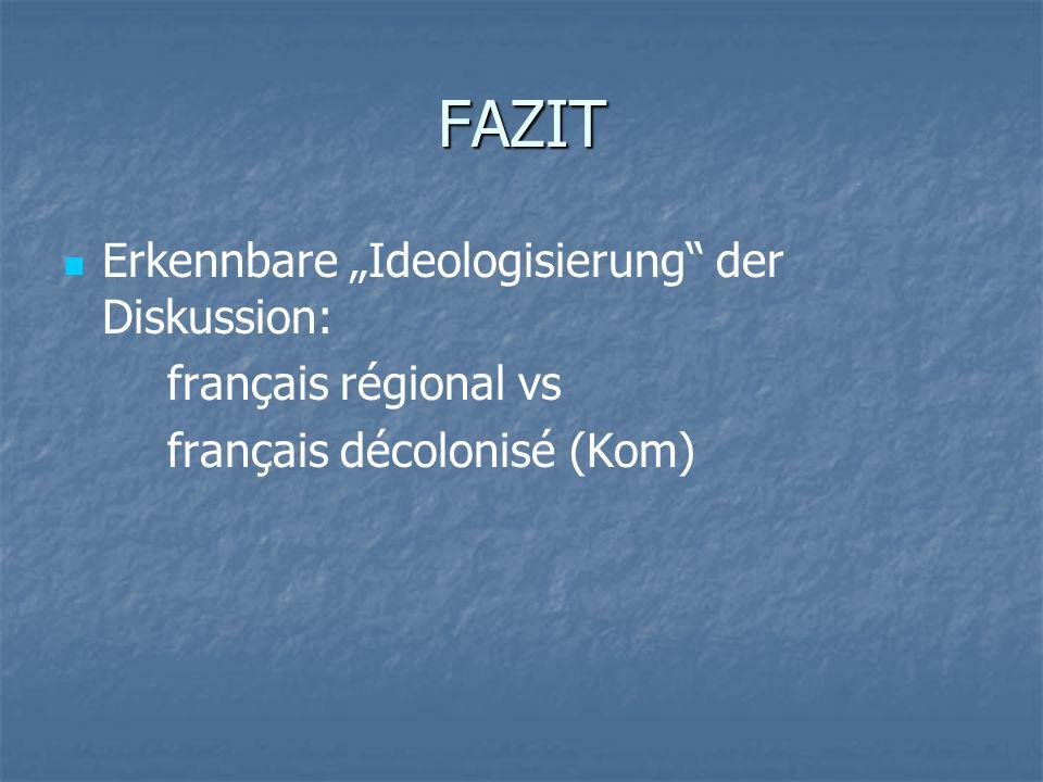 FAZIT Erkennbare Ideologisierung der Diskussion: français régional vs français décolonisé (Kom)