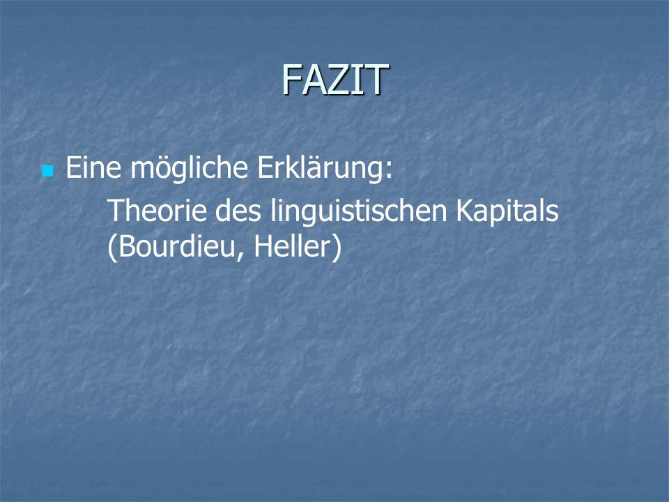 FAZIT Eine mögliche Erklärung: Theorie des linguistischen Kapitals (Bourdieu, Heller)