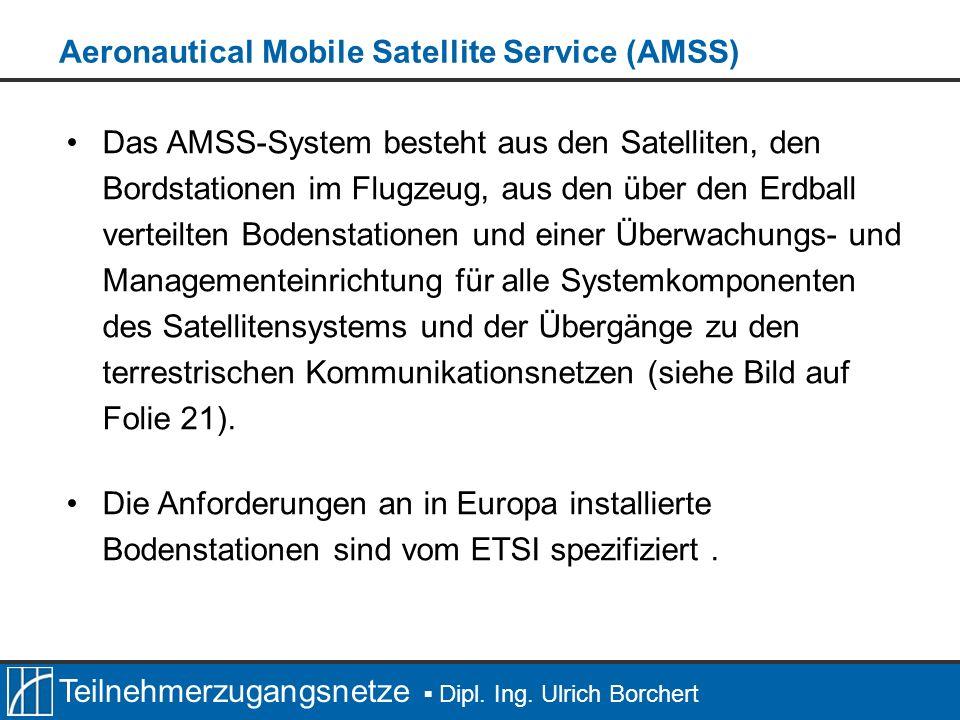 Teilnehmerzugangsnetze Dipl. Ing. Ulrich Borchert Das AMSS-System besteht aus den Satelliten, den Bordstationen im Flugzeug, aus den über den Erdball