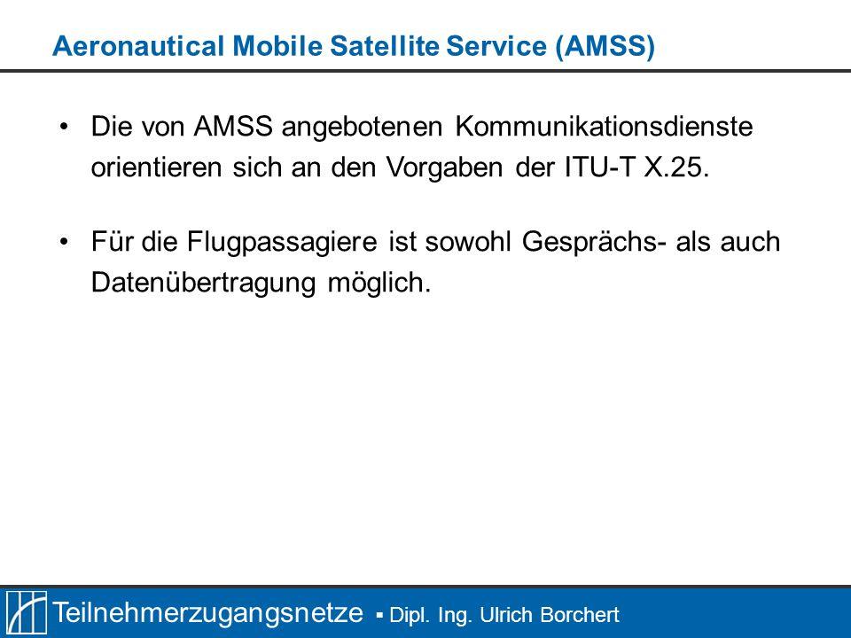 Teilnehmerzugangsnetze Dipl. Ing. Ulrich Borchert Die von AMSS angebotenen Kommunikationsdienste orientieren sich an den Vorgaben der ITU-T X.25. Für