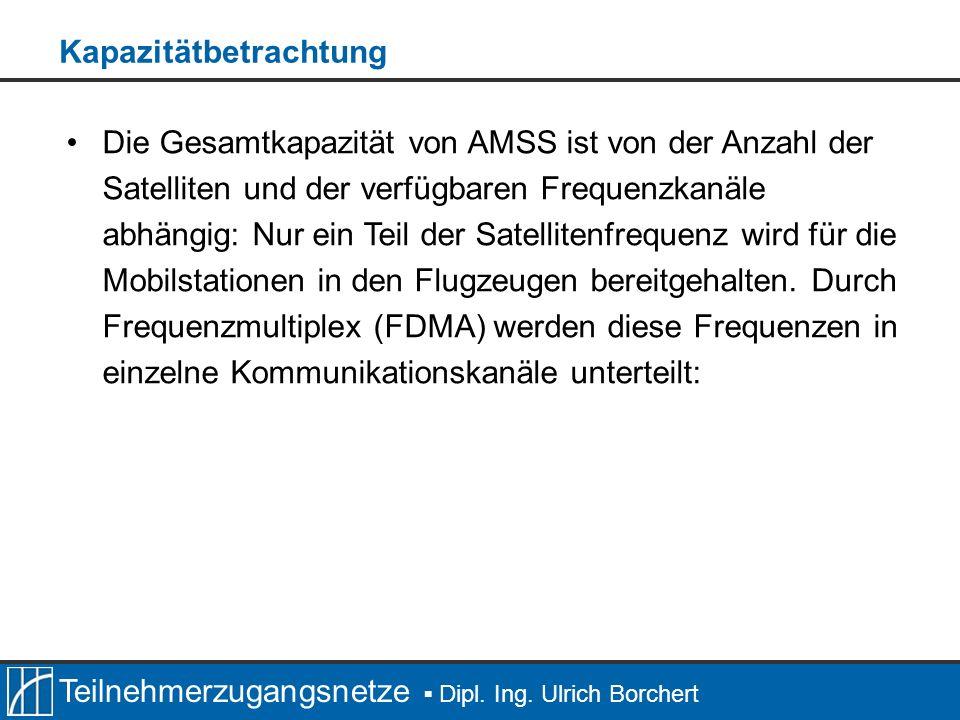 Teilnehmerzugangsnetze Dipl. Ing. Ulrich Borchert Die Gesamtkapazität von AMSS ist von der Anzahl der Satelliten und der verfügbaren Frequenzkanäle ab