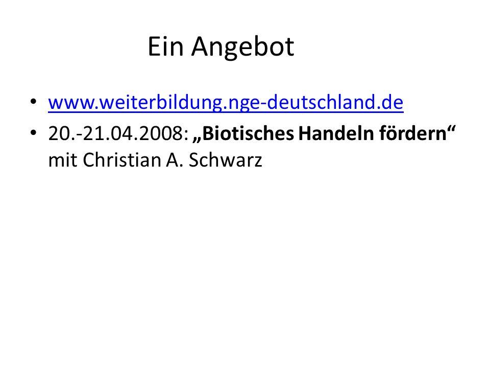Ein Angebot www.weiterbildung.nge-deutschland.de 20.-21.04.2008: Biotisches Handeln fördern mit Christian A. Schwarz