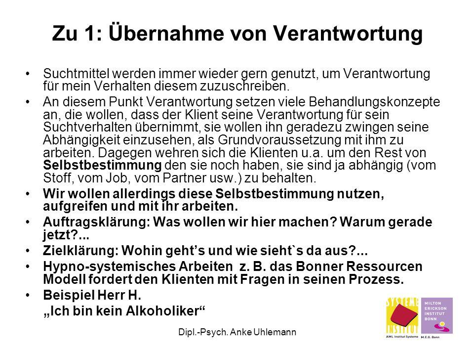 Dipl.-Psych. Anke Uhlemann Zu 1: Übernahme von Verantwortung Suchtmittel werden immer wieder gern genutzt, um Verantwortung für mein Verhalten diesem