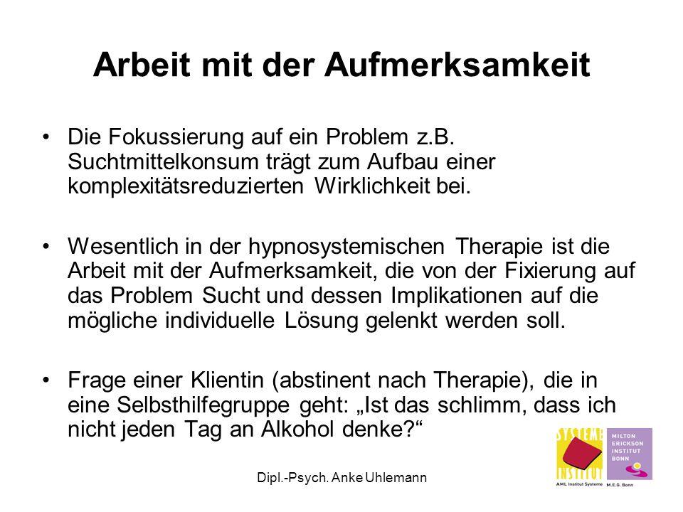 Dipl.-Psych. Anke Uhlemann Arbeit mit der Aufmerksamkeit Die Fokussierung auf ein Problem z.B. Suchtmittelkonsum trägt zum Aufbau einer komplexitätsre