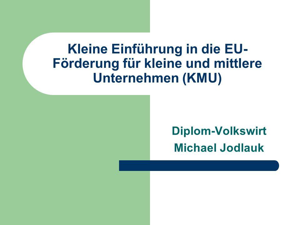 Kleine Einführung in die EU- Förderung für kleine und mittlere Unternehmen (KMU) Diplom-Volkswirt Michael Jodlauk