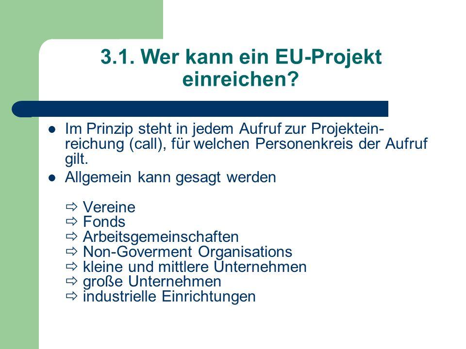 3.1. Wer kann ein EU-Projekt einreichen? Im Prinzip steht in jedem Aufruf zur Projektein- reichung (call), für welchen Personenkreis der Aufruf gilt.