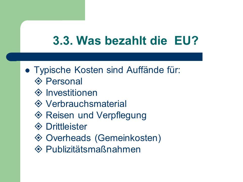 3.3. Was bezahlt die EU? Typische Kosten sind Auffände für: Personal Investitionen Verbrauchsmaterial Reisen und Verpflegung Drittleister Overheads (G