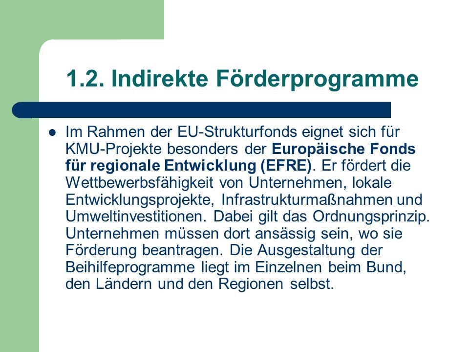 1.2. Indirekte Förderprogramme Im Rahmen der EU-Strukturfonds eignet sich für KMU-Projekte besonders der Europäische Fonds für regionale Entwicklung (