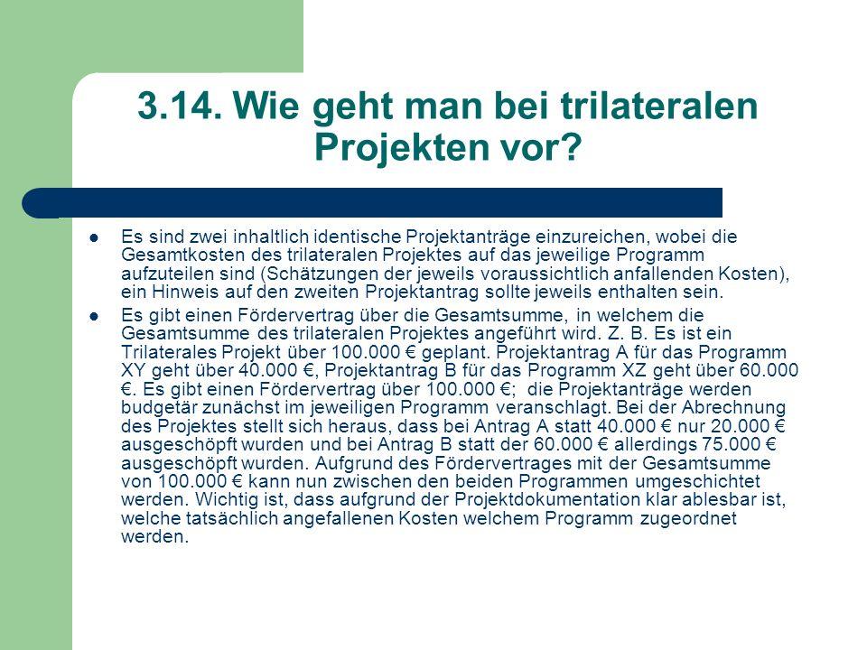 3.14. Wie geht man bei trilateralen Projekten vor? Es sind zwei inhaltlich identische Projektanträge einzureichen, wobei die Gesamtkosten des trilater