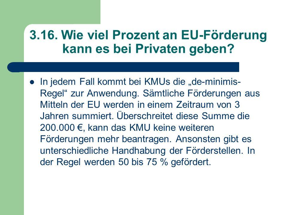 3.16. Wie viel Prozent an EU-Förderung kann es bei Privaten geben? In jedem Fall kommt bei KMUs die de-minimis- Regel zur Anwendung. Sämtliche Förderu
