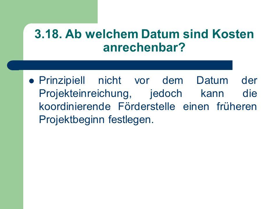 3.18. Ab welchem Datum sind Kosten anrechenbar? Prinzipiell nicht vor dem Datum der Projekteinreichung, jedoch kann die koordinierende Förderstelle ei