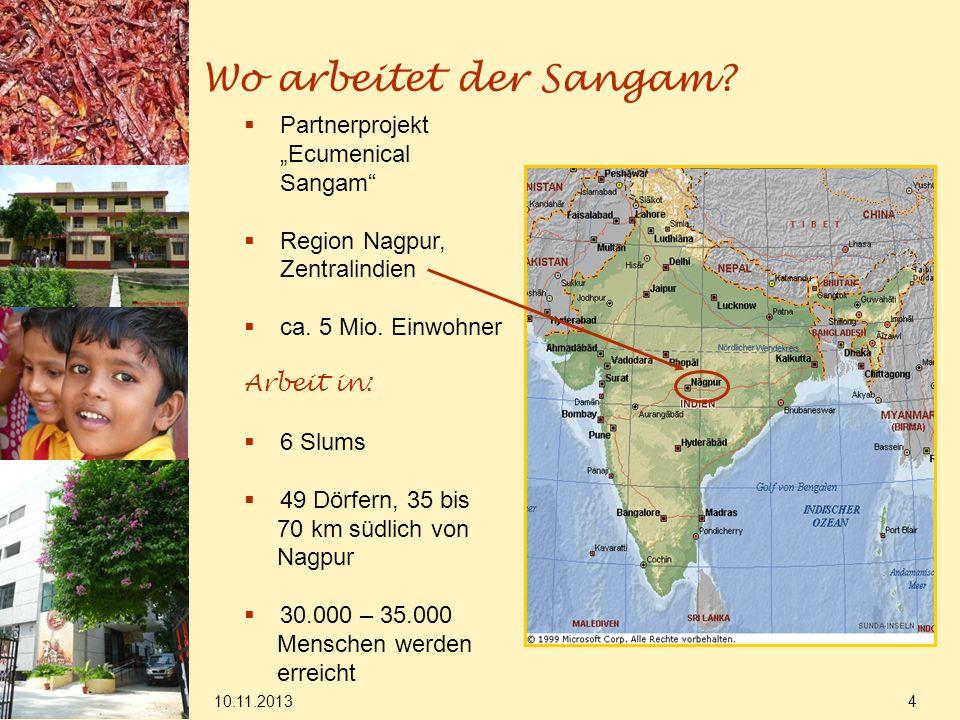 10.11.2013 4 Wo arbeitet der Sangam? Partnerprojekt Ecumenical Sangam Region Nagpur, Zentralindien ca. 5 Mio. Einwohner Arbeit in: 6 Slums 49 Dörfern,