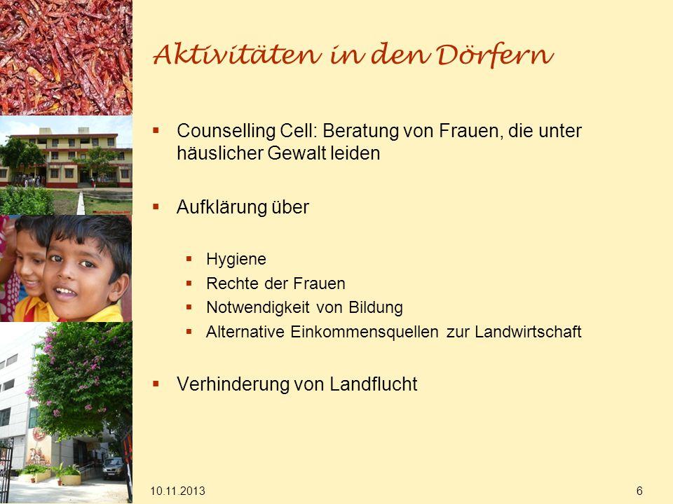 10.11.2013 6 Aktivitäten in den Dörfern Counselling Cell: Beratung von Frauen, die unter häuslicher Gewalt leiden Aufklärung über Hygiene Rechte der F