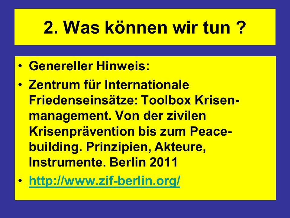2. Was können wir tun ? Genereller Hinweis: Zentrum für Internationale Friedenseinsätze: Toolbox Krisen- management. Von der zivilen Krisenprävention