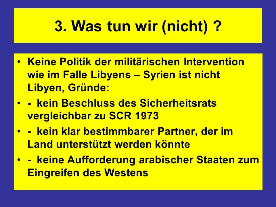 3. Was tun wir (nicht) ? Keine Politik der militärischen Intervention wie im Falle Libyens – Syrien ist nicht Libyen, Gründe: - kein Beschluss des Sic