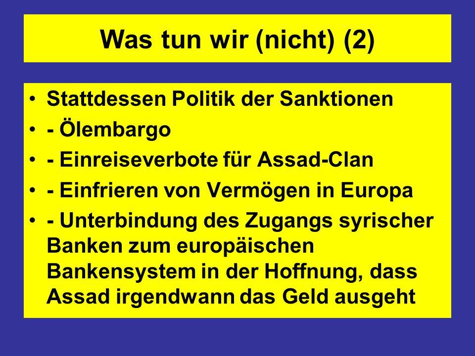 Was tun wir (nicht) (2) Stattdessen Politik der Sanktionen - Ölembargo - Einreiseverbote für Assad-Clan - Einfrieren von Vermögen in Europa - Unterbin